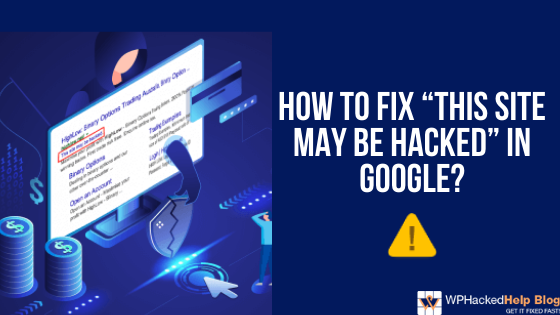 """How to Fix """"THIS SITE MAY BE HACKED"""" in Google?"""